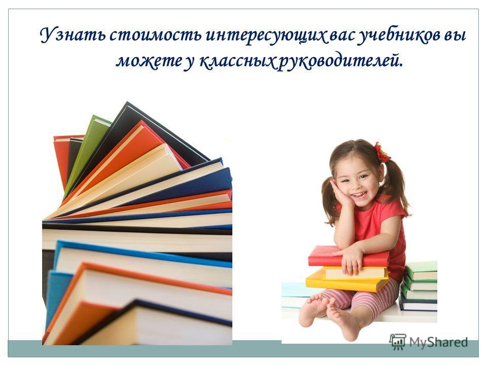 Узнать стоимость интересующих вас учебников вы можете у классных руководителей.