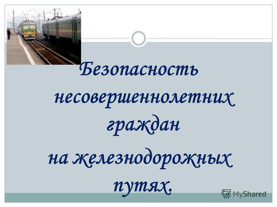Безопасность несовершеннолетних граждан на железнодорожных путях.