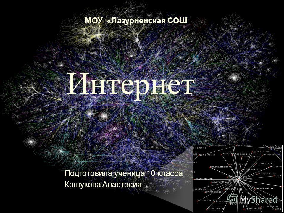 Интернет Подготовила ученица 10 класса Кашукова Анастасия МОУ «Лазурненская СОШ