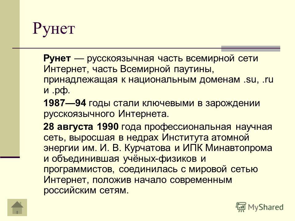 Рунет Рунет русскоязычная часть всемирной сети Интернет, часть Всемирной паутины, принадлежащая к национальным доменам.su,.ru и.рф. 198794 годы стали ключевыми в зарождении русскоязычного Интернета. 28 августа 1990 года профессиональная научная сеть,