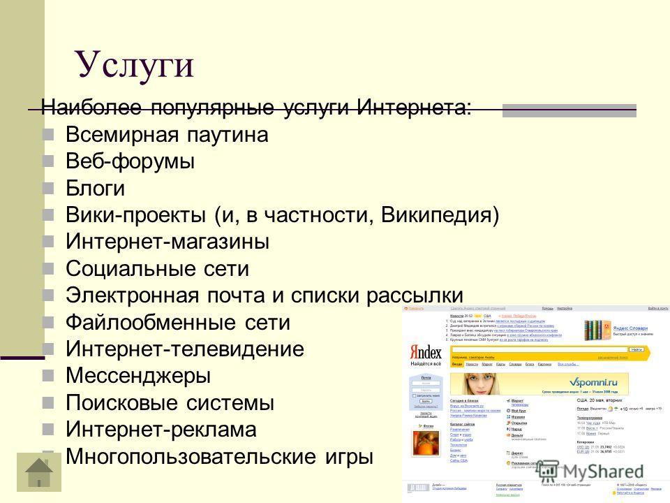 Услуги Наиболее популярные услуги Интернета: Всемирная паутина Веб-форумы Блоги Вики-проекты (и, в частности, Википедия) Интернет-магазины Социальные сети Электронная почта и списки рассылки Файлообменные сети Интернет-телевидение Мессенджеры Поисков