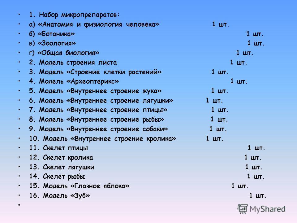 1. Набор микропрепаратов: а) «Анатомия и физиология человека» 1 шт. б) «Ботаника» 1 шт. в) «Зоология» 1 шт. г) «Общая биология» 1 шт. 2. Модель строения листа 1 шт. 3. Модель «Строение клетки растений» 1 шт. 4. Модель «Археоптерикс» 1 шт. 5. Модель «
