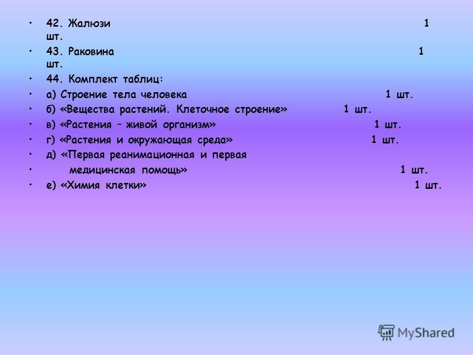 42. Жалюзи 1 шт. 43. Раковина 1 шт. 44. Комплект таблиц: а) Строение тела человека 1 шт. б) «Вещества растений. Клеточное строение» 1 шт. в) «Растения – живой организм» 1 шт. г) «Растения и окружающая среда» 1 шт. д) «Первая реанимационная и первая м