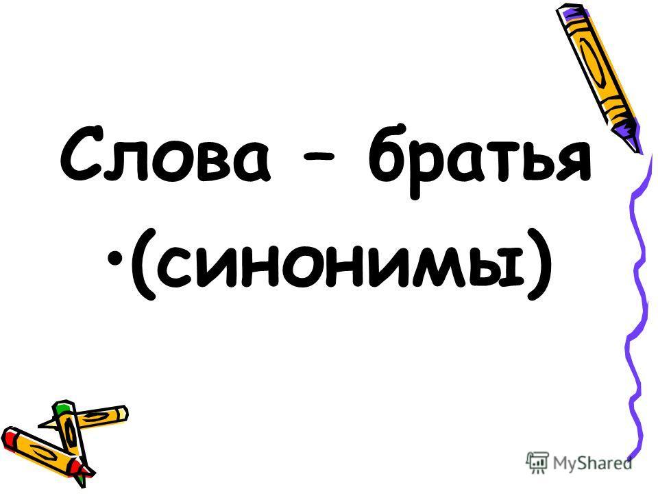 Слова – братья (синонимы)
