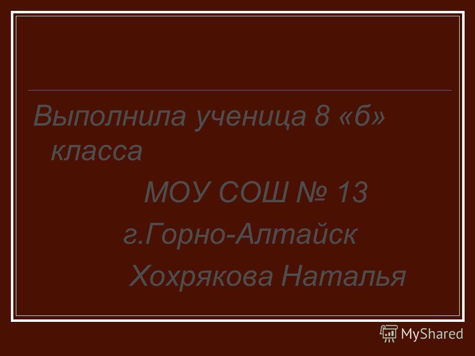 Выполнила ученица 8 «б» класса МОУ СОШ 13 г.Горно-Алтайск Хохрякова Наталья