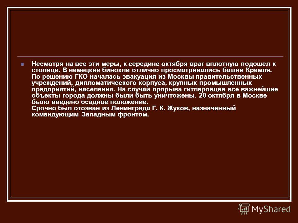 Несмотря на все эти меры, к середине октября враг вплотную подошел к столице. В немецкие бинокли отлично просматривались башни Кремля. По решению ГКО началась эвакуация из Москвы правительственных учреждений, дипломатического корпуса, крупных промыш
