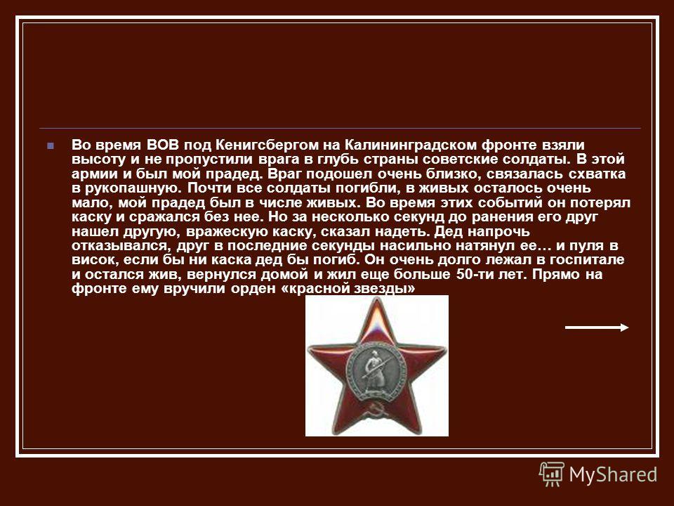 Во время ВОВ под Кенигсбергом на Калининградском фронте взяли высоту и не пропустили врага в глубь страны советские солдаты. В этой армии и был мой прадед. Враг подошел очень близко, связалась схватка в рукопашную. Почти все солдаты погибли, в живых