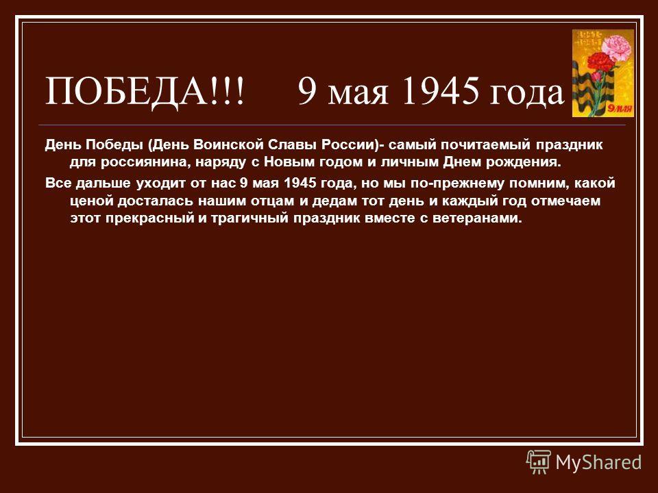 ПОБЕДА!!! 9 мая 1945 года День Победы (День Воинской Славы России)- самый почитаемый праздник для россиянина, наряду с Новым годом и личным Днем рождения. Все дальше уходит от нас 9 мая 1945 года, но мы по-прежнему помним, какой ценой досталась нашим