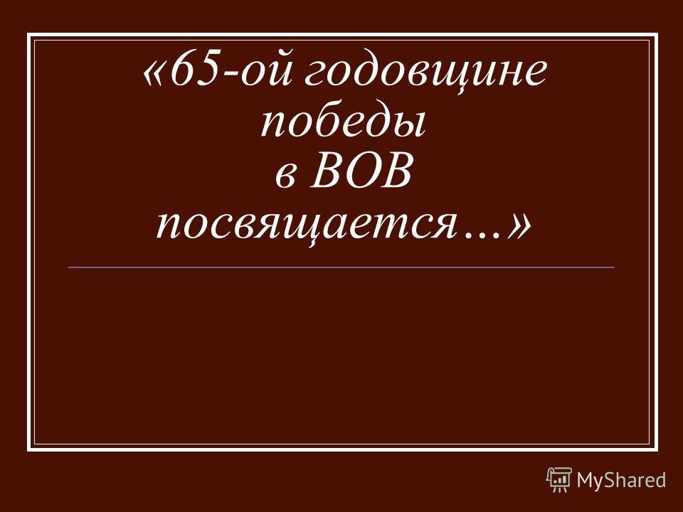 «65-ой годовщине победы в ВОВ посвящается…»