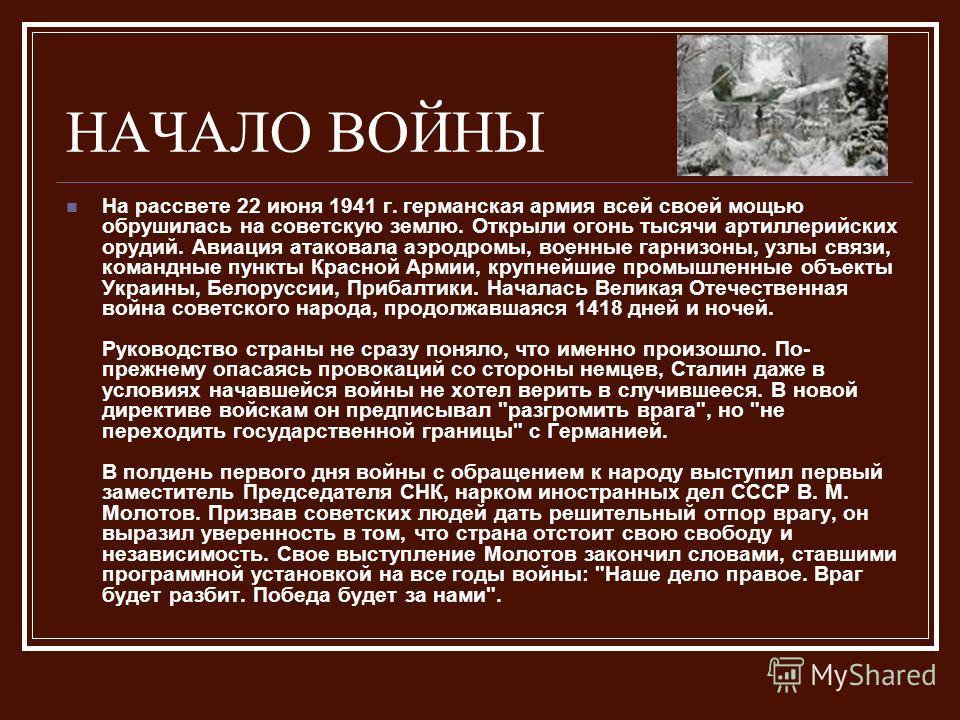 НАЧАЛО ВОЙНЫ На рассвете 22 июня 1941 г. германская армия всей своей мощью обрушилась на советскую землю. Открыли огонь тысячи артиллерийских орудий. Авиация атаковала аэродромы, военные гарнизоны, узлы связи, командные пункты Красной Армии, крупнейш