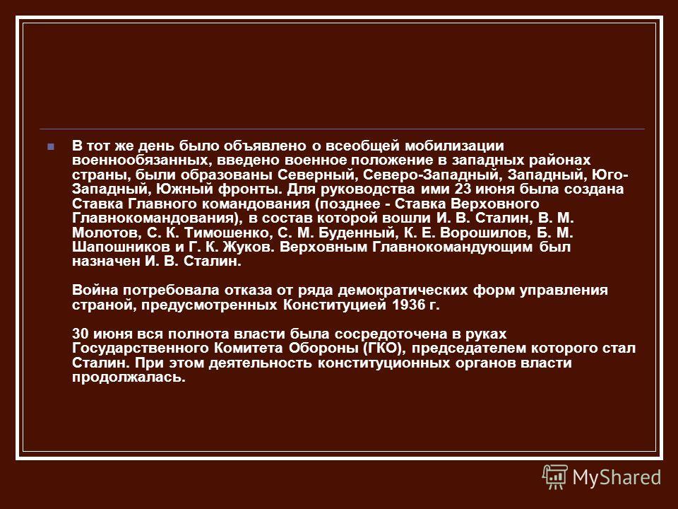 В тот же день было объявлено о всеобщей мобилизации военнообязанных, введено военное положение в западных районах страны, были образованы Северный, Северо-Западный, Западный, Юго- Западный, Южный фронты. Для руководства ими 23 июня была создана Ставк