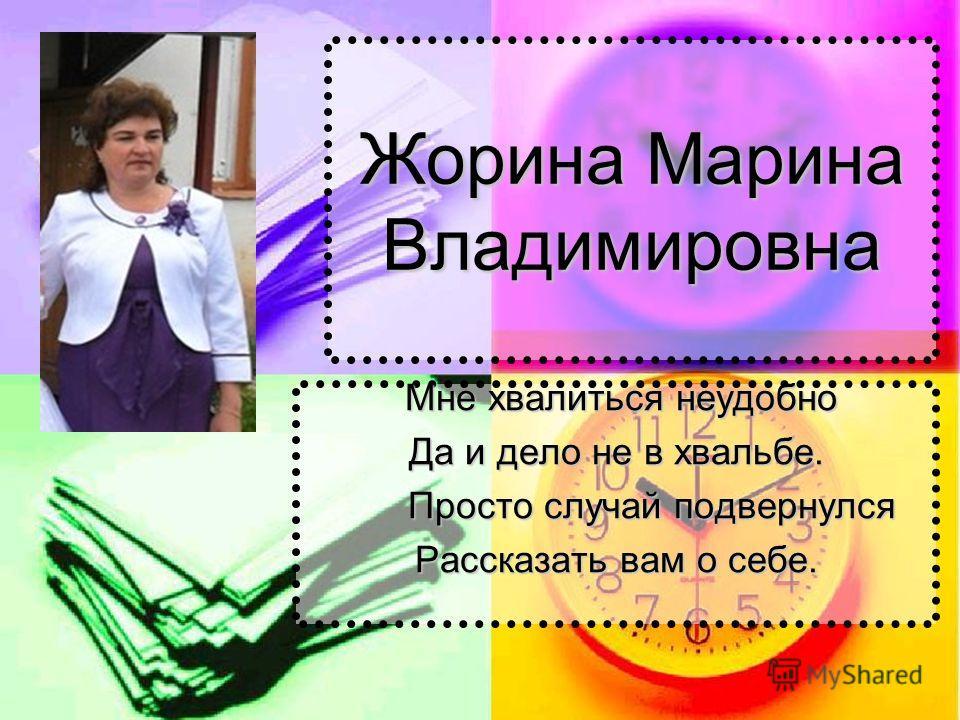 Жорина Марина Владимировна Мне хвалиться неудобно Мне хвалиться неудобно Да и дело не в хвальбе. Просто случай подвернулся Просто случай подвернулся Рассказать вам о себе.