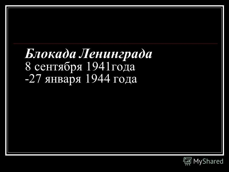 Блокада Ленинграда 8 сентября 1941года -27 января 1944 года