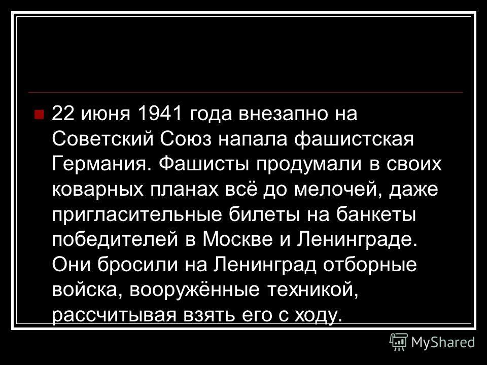 22 июня 1941 года внезапно на Советский Союз напала фашистская Германия. Фашисты продумали в своих коварных планах всё до мелочей, даже пригласительные билеты на банкеты победителей в Москве и Ленинграде. Они бросили на Ленинград отборные войска, воо