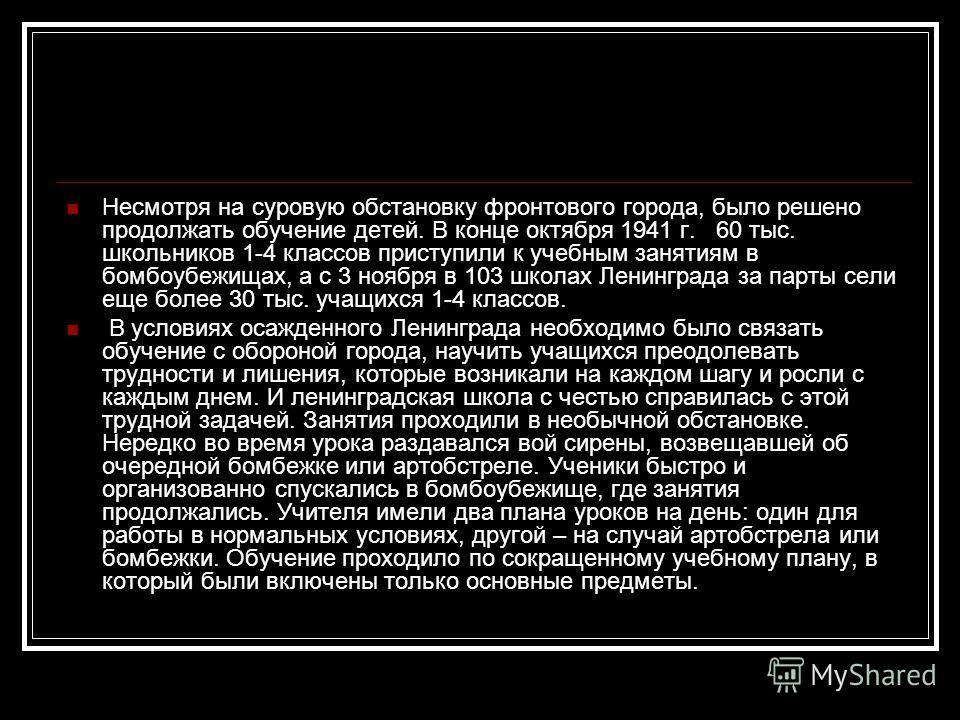 Несмотря на суровую обстановку фронтового города, было решено продолжать обучение детей. В конце октября 1941 г. 60 тыс. школьников 1-4 классов приступили к учебным занятиям в бомбоубежищах, а с 3 ноября в 103 школах Ленинграда за парты сели еще боле