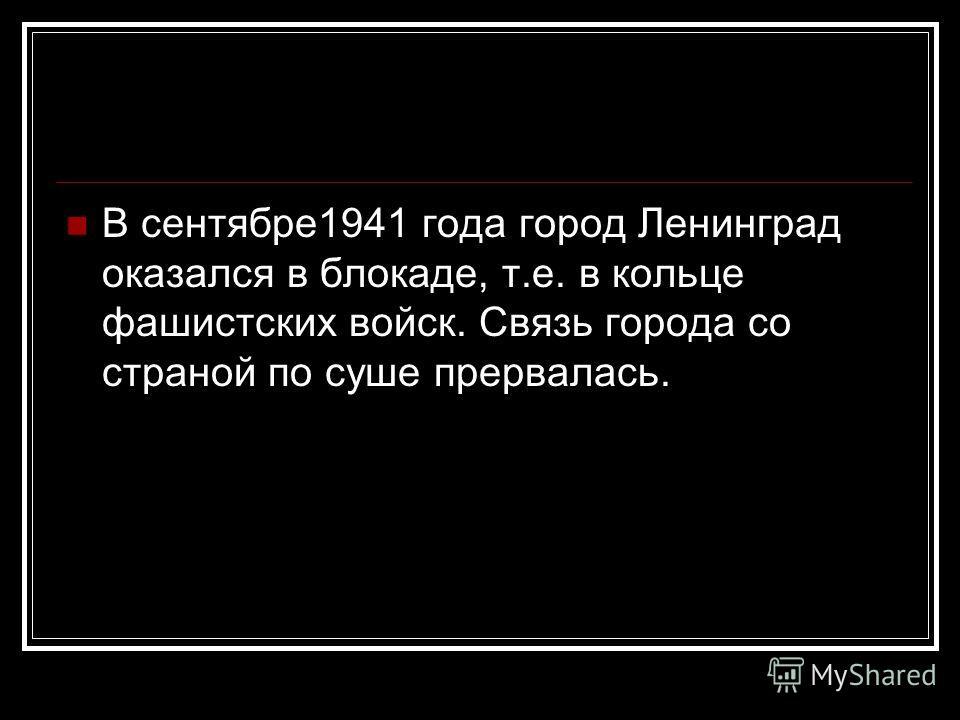 В сентябре1941 года город Ленинград оказался в блокаде, т.е. в кольце фашистских войск. Связь города со страной по суше прервалась.