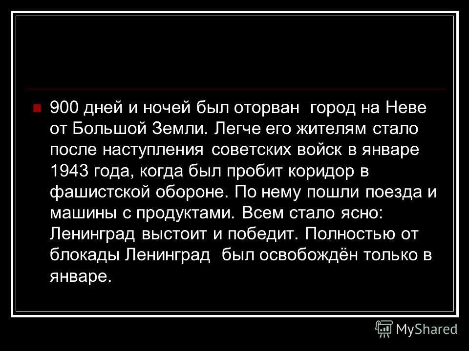 900 дней и ночей был оторван город на Неве от Большой Земли. Легче его жителям стало после наступления советских войск в январе 1943 года, когда был пробит коридор в фашистской обороне. По нему пошли поезда и машины с продуктами. Всем стало ясно: Лен