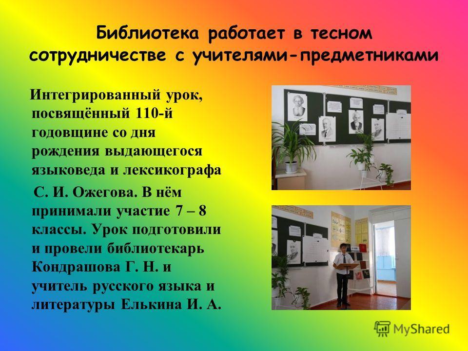 Библиотека работает в тесном сотрудничестве с учителями-предметниками Интегрированный урок, посвящённый 110-й годовщине со дня рождения выдающегося языковеда и лексикографа С. И. Ожегова. В нём принимали участие 7 – 8 классы. Урок подготовили и прове