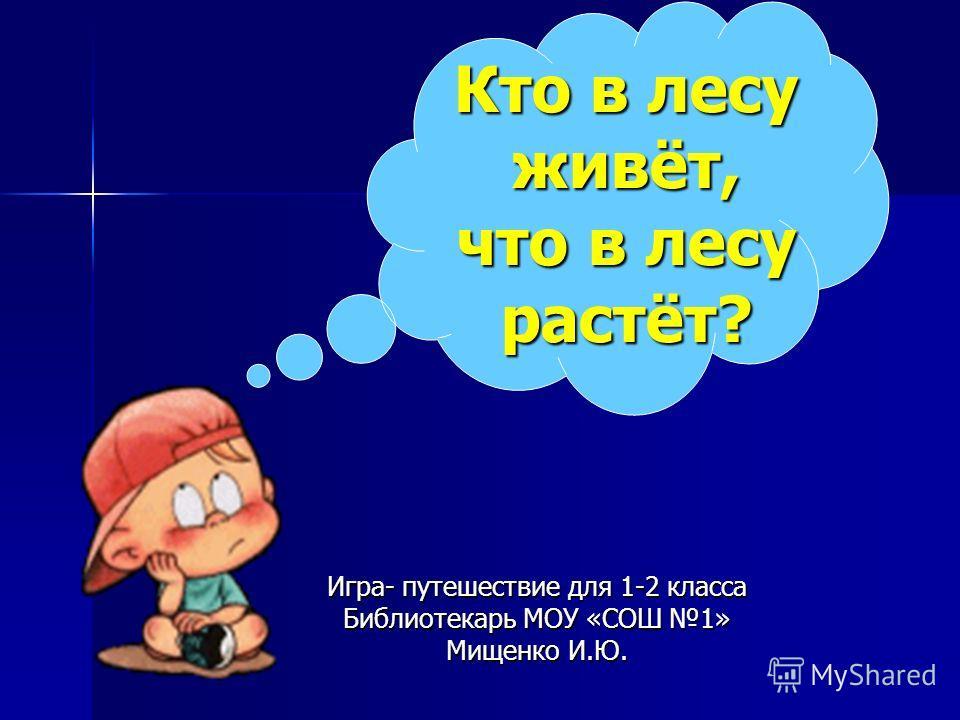 Кто в лесу живёт, что в лесу растёт? Игра- путешествие для 1-2 класса Библиотекарь МОУ «СОШ 1» Мищенко И.Ю.
