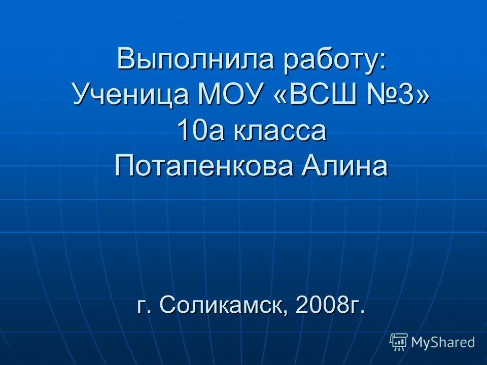 Выполнила работу: Ученица МОУ «ВСШ 3» 10а класса Потапенкова Алина г. Соликамск, 2008г.