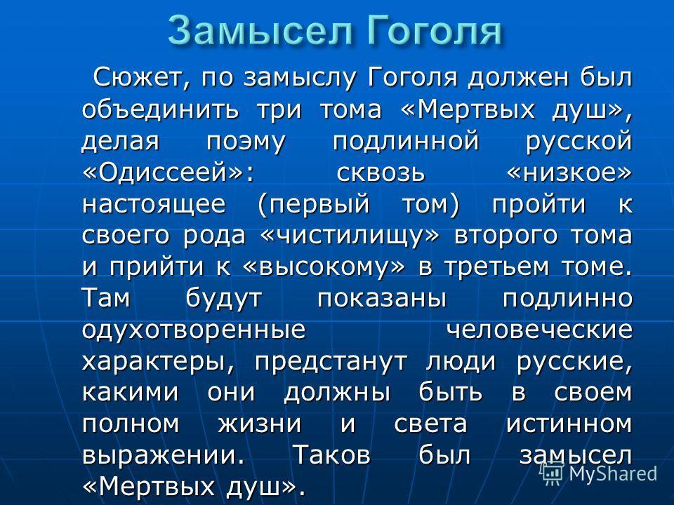 Сюжет, по замыслу Гоголя должен был объединить три тома «Мертвых душ», делая поэму подлинной русской «Одиссеей»: сквозь «низкое» настоящее (первый том) пройти к своего рода «чистилищу» второго тома и прийти к «высокому» в третьем томе. Там будут пока