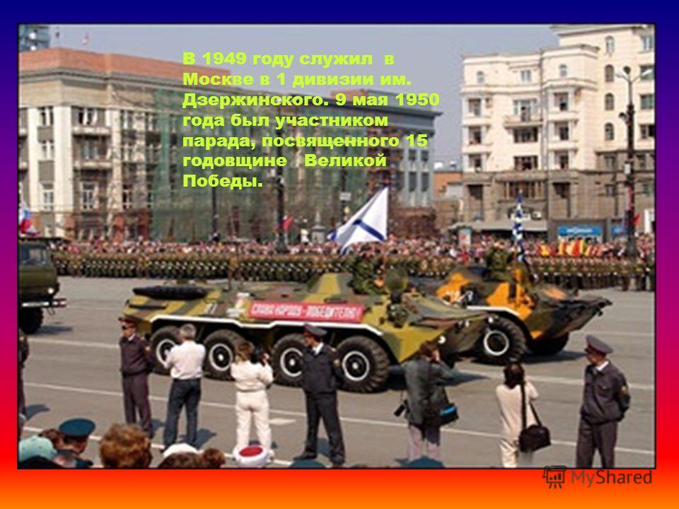 В 1949 году служил в Москве в 1 дивизии им. Дзержинского. 9 мая 1950 года был участником парада, посвященного 15 годовщине Великой Победы.