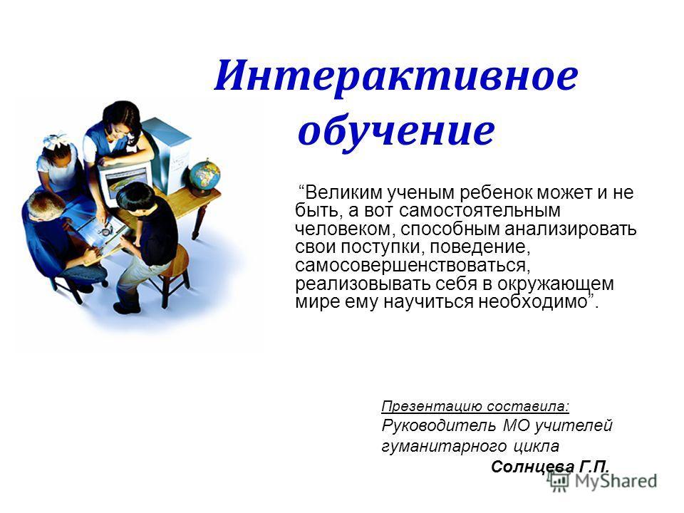 Интерактивное обучение Великим ученым ребенок может и не быть, а вот самостоятельным человеком, способным анализировать свои поступки, поведение, самосовершенствоваться, реализовывать себя в окружающем мире ему научиться необходимо. Презентацию соста