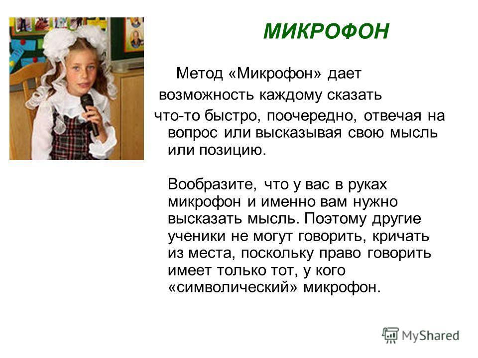 МИКРОФОН Метод «Микрофон» дает возможность каждому сказать что-то быстро, поочередно, отвечая на вопрос или высказывая свою мысль или позицию. Вообразите, что у вас в руках микрофон и именно вам нужно высказать мысль. Поэтому другие ученики не могут