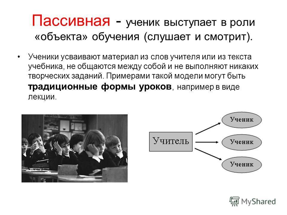 Пассивная - ученик выступает в роли «объекта» обучения (слушает и смотрит). Ученики усваивают материал из слов учителя или из текста учебника, не общаются между собой и не выполняют никаких творческих заданий. Примерами такой модели могут быть традиц