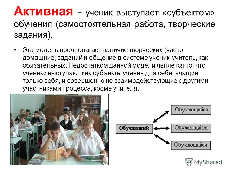 Активная - ученик выступает «субъектом» обучения (самостоятельная работа, творческие задания). Эта модель предполагает наличие творческих (часто домашние) заданий и общение в системе ученик-учитель, как обязательных. Недостатком данной модели являетс