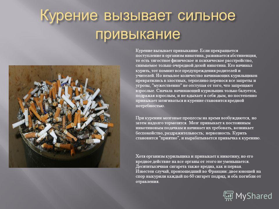 Курение вызывает сильное привыкание Курение вызывает привыкание. Если прекращается поступление в организм никотина, развивается абстиненция, то есть тягостное физическое и психическое расстройство, снимаемое только очередной дозой никотина. Кто начин