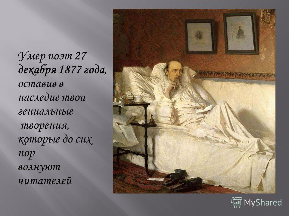 Умер поэт 27 декабря 1877 года, оставив в наследие твои гениальные творения, которые до сих пор волнуют читателей