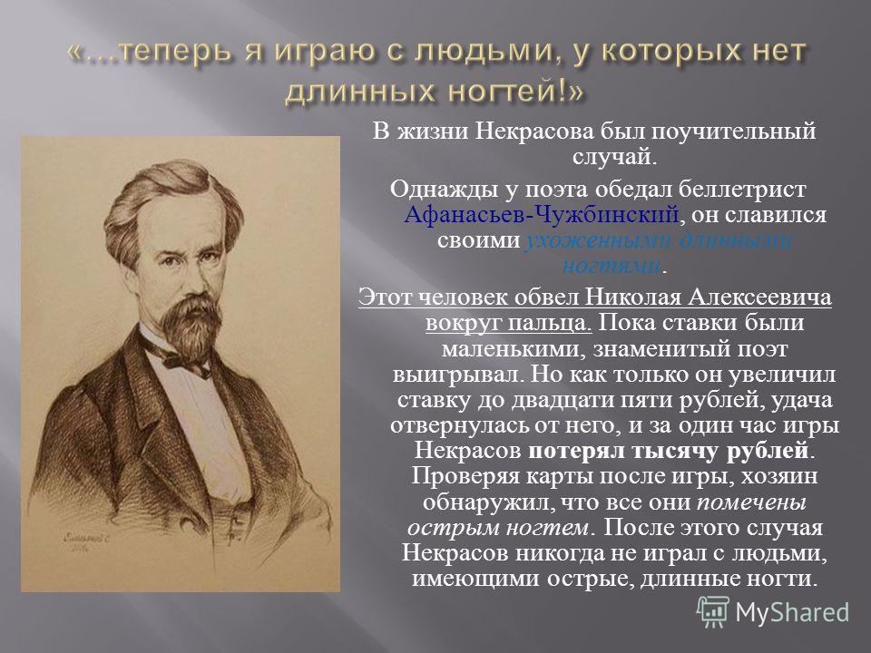 В жизни Некрасова был поучительный случай. Однажды у поэта обедал беллетрист Афанасьев - Чужбинский, он славился своими ухоженными длинными ногтями. Этот человек обвел Николая Алексеевича вокруг пальца. Пока ставки были маленькими, знаменитый поэт вы
