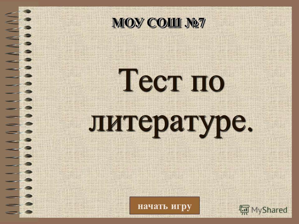 Тест по литературе. начать игру МОУ СОШ 7