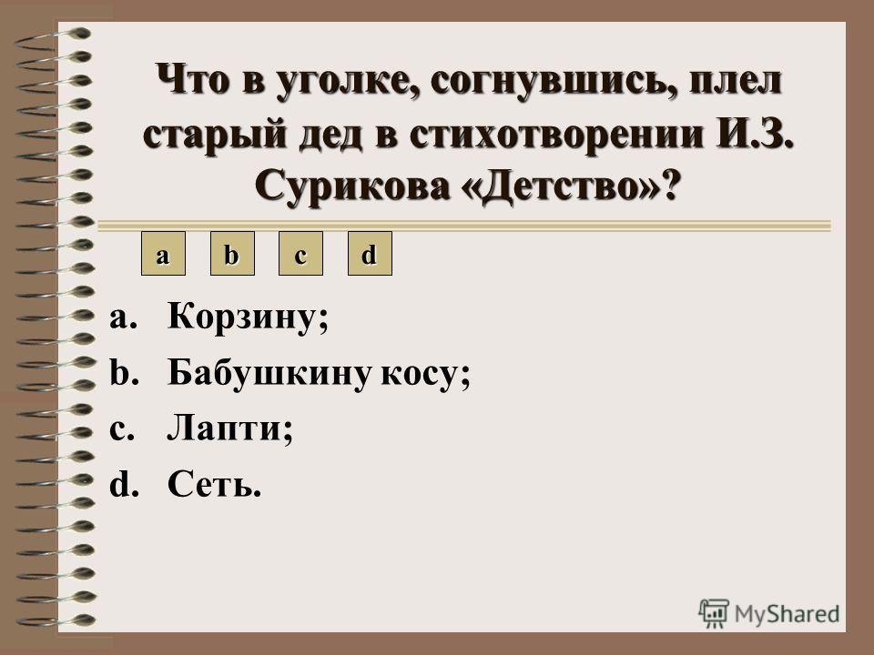 Что в уголке, согнувшись, плел старый дед в стихотворении И.З. Сурикова «Детство»? aaaa bbbb cccc dddd a.Корзину; b.Бабушкину косу; c.Лапти; d.Сеть.