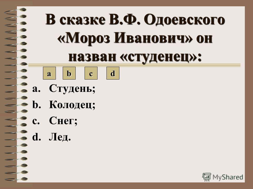 В сказке В.Ф. Одоевского «Мороз Иванович» он назван «студенец»: a.Студень; b.Колодец; c.Снег; d.Лед. aaaa bbbb cccc dddd