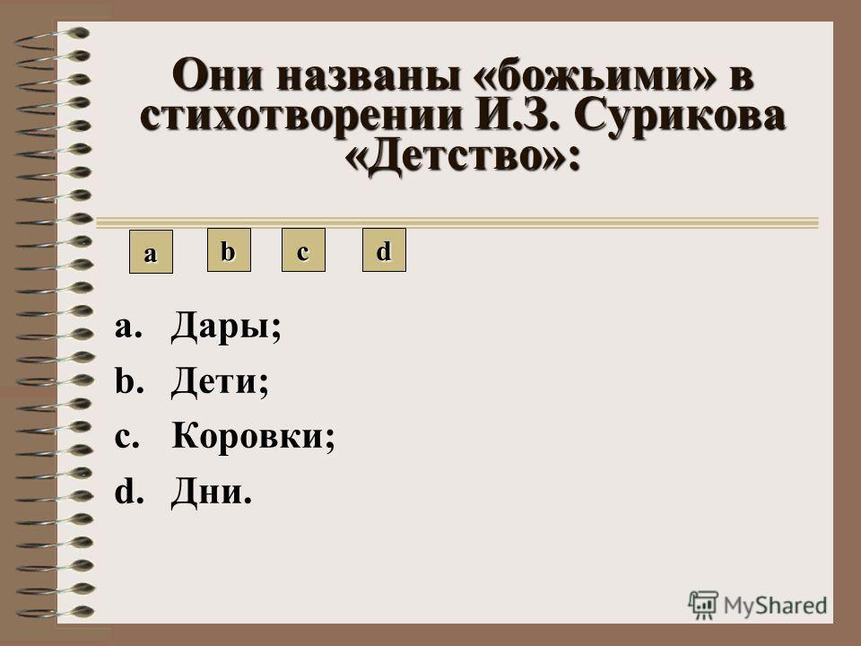Они названы «божьими» в стихотворении И.З. Сурикова «Детство»: aaaa bbbb cccc dddd a.Дары; b.Дети; c.Коровки; d.Дни.