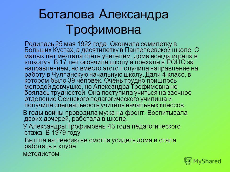 Боталова Александра Трофимовна Родилась 25 мая 1922 года. Окончила семилетку в Больших Кустах, а десятилетку в Пантелеевской школе. С малых лет мечтала стать учителем, дома всегда играла в «школу». В 17 лет окончила школу и поехала в РОНО за направле