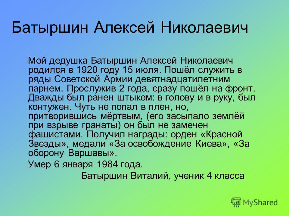 Батыршин Алексей Николаевич Мой дедушка Батыршин Алексей Николаевич родился в 1920 году 15 июля. Пошёл служить в ряды Советской Армии девятнадцатилетним парнем. Прослужив 2 года, сразу пошёл на фронт. Дважды был ранен штыком: в голову и в руку, был к