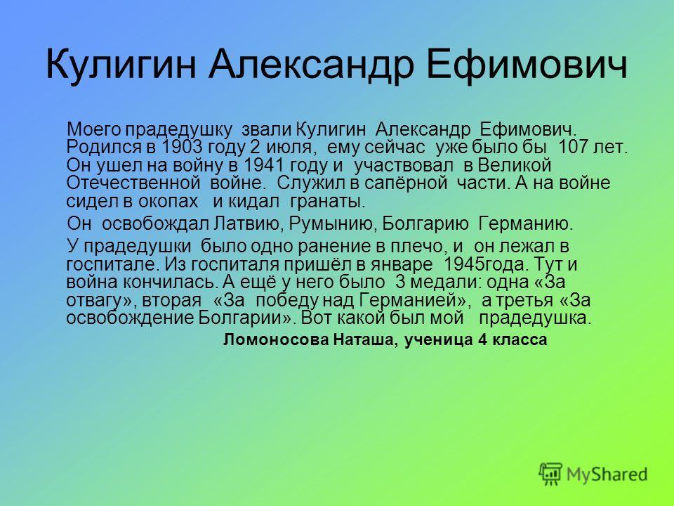 Кулигин Александр Ефимович Моего прадедушку звали Кулигин Александр Ефимович. Родился в 1903 году 2 июля, ему сейчас уже было бы 107 лет. Он ушел на войну в 1941 году и участвовал в Великой Отечественной войне. Служил в сапёрной части. А на войне сид