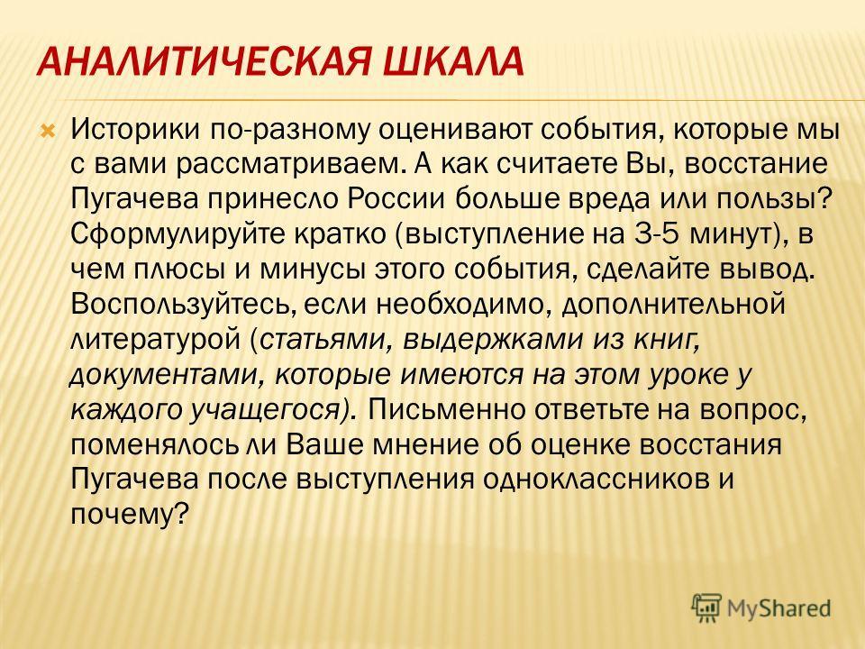 АНАЛИТИЧЕСКАЯ ШКАЛА Историки по-разному оценивают события, которые мы с вами рассматриваем. А как считаете Вы, восстание Пугачева принесло России больше вреда или пользы? Сформулируйте кратко (выступление на 3-5 минут), в чем плюсы и минусы этого соб