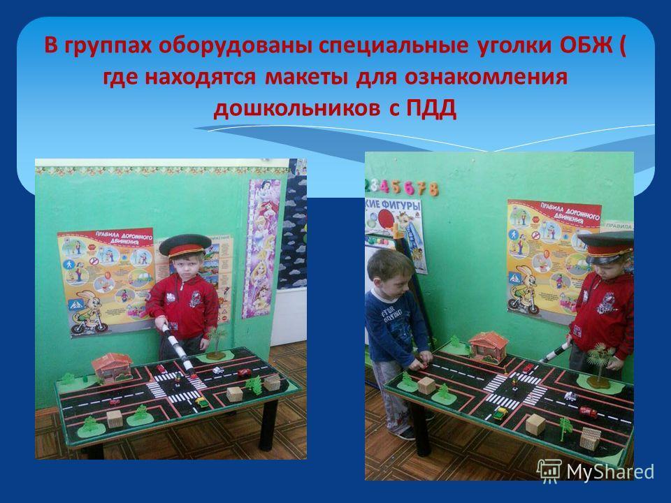 В группах оборудованы специальные уголки ОБЖ ( где находятся макеты для ознакомления дошкольников с ПДД