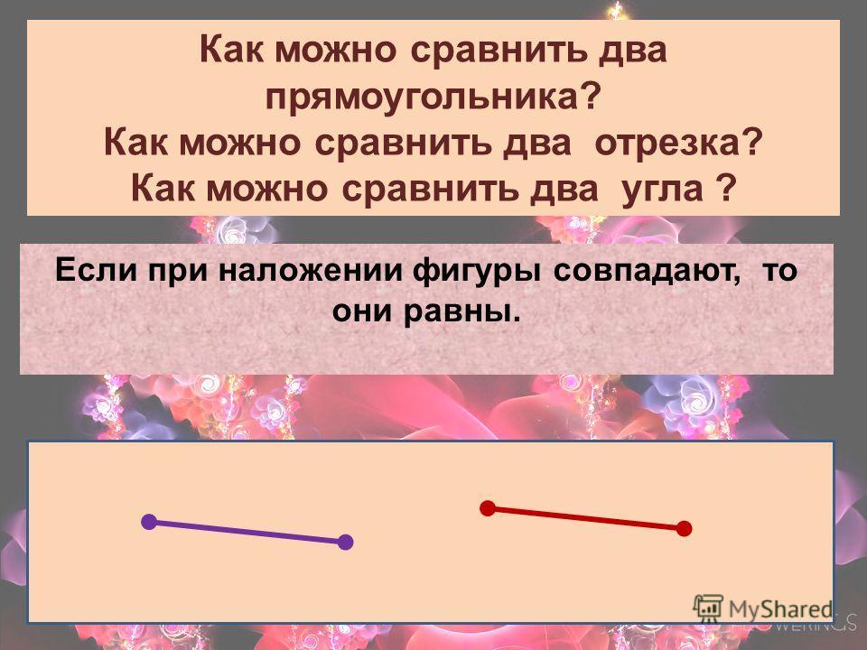 Как можно сравнить два прямоугольника? Как можно сравнить два отрезка? Как можно сравнить два угла ? Если при наложении фигуры совпадают, то они равны.