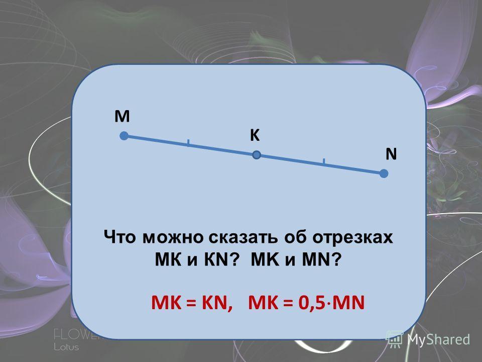 M N K Что можно сказать об отрезках МК и КN? MK и MN? MK = KN, MK = 0,5 MN