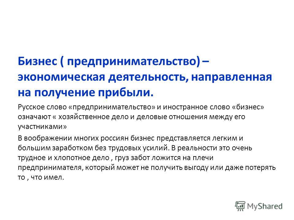 Бизнес ( предпринимательство) – экономическая деятельность, направленная на получение прибыли. Русское слово «предпринимательство» и иностранное слово «бизнес» означают « хозяйственное дело и деловые отношения между его участниками» В воображении мно