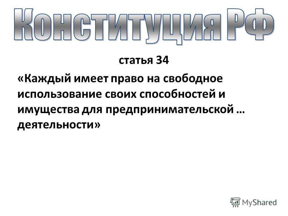 статья 34 «Каждый имеет право на свободное использование своих способностей и имущества для предпринимательской … деятельности»