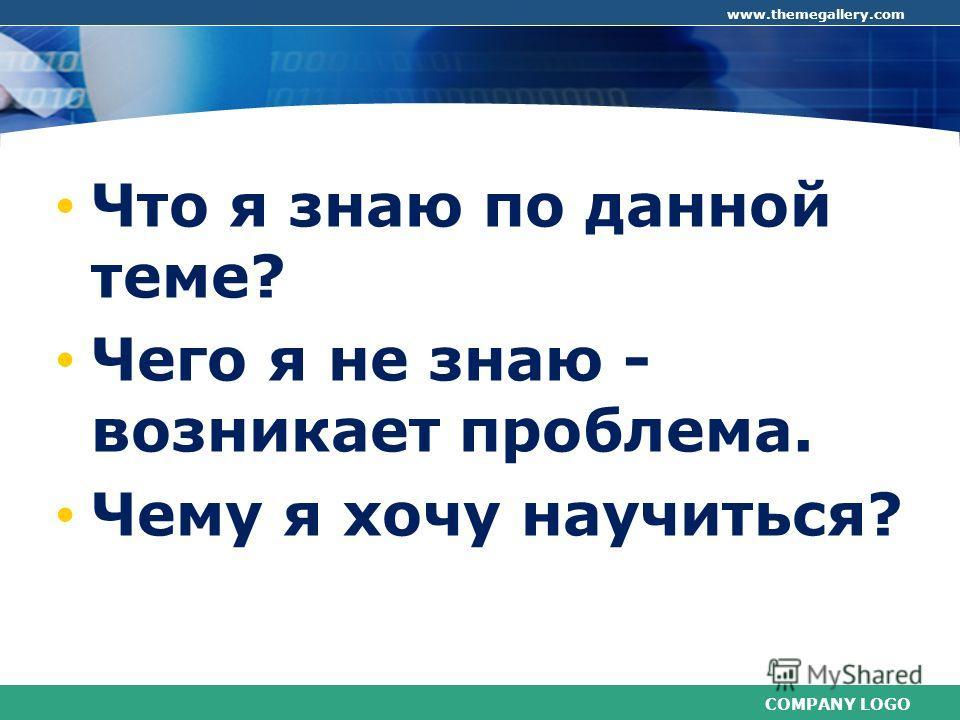 COMPANY LOGO www.themegallery.com Что я знаю по данной теме? Чего я не знаю - возникает проблема. Чему я хочу научиться?