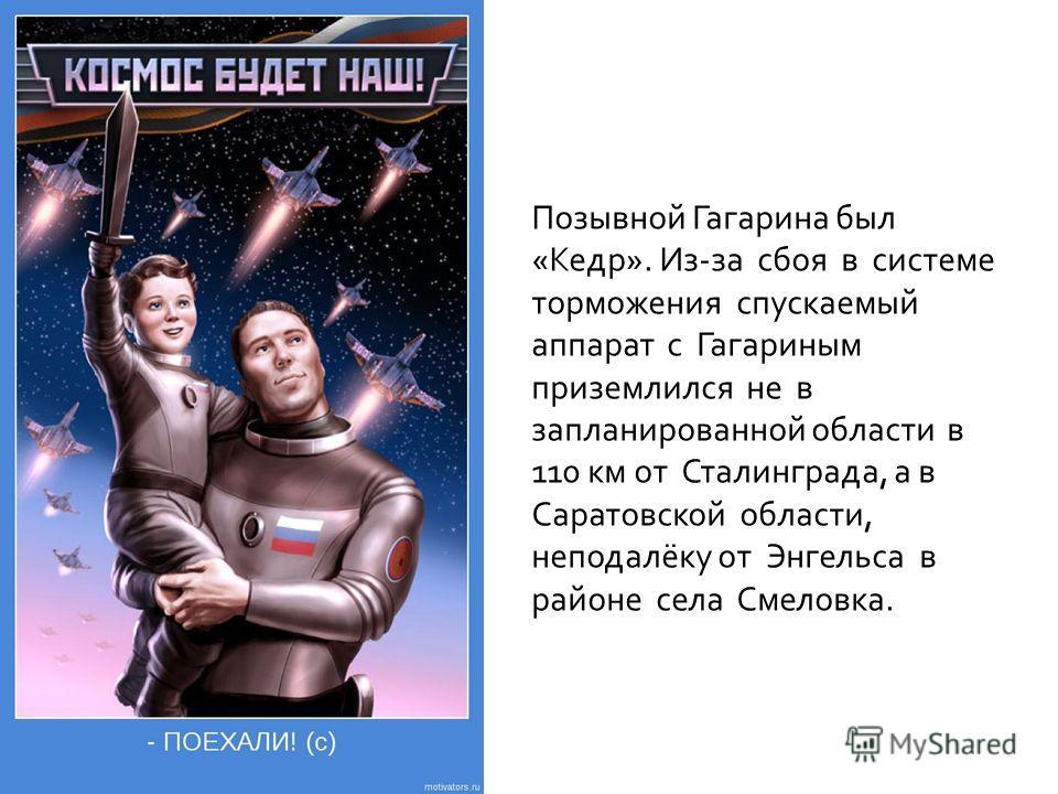Позывной Гагарина был «Кедр». Из-за сбоя в системе торможения спускаемый аппарат с Гагариным приземлился не в запланированной области в 110 км от Сталинграда, а в Саратовской области, неподалёку от Энгельса в районе села Смеловка.