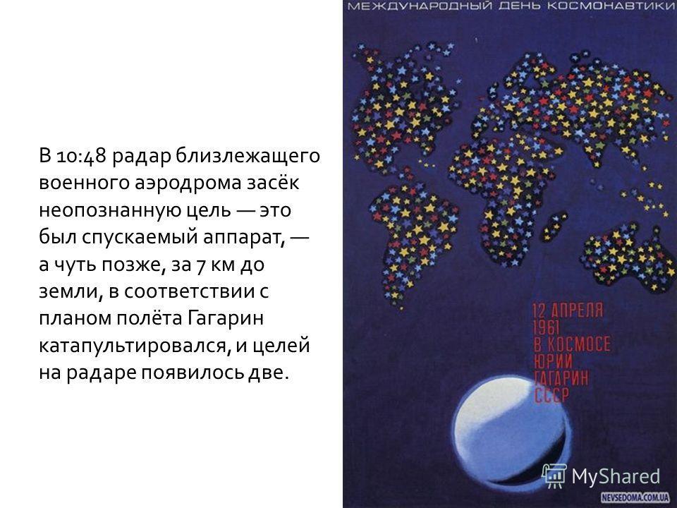 В 10:48 радар близлежащего военного аэродрома засёк неопознанную цель это был спускаемый аппарат, а чуть позже, за 7 км до земли, в соответствии с планом полёта Гагарин катапультировался, и целей на радаре появилось две.