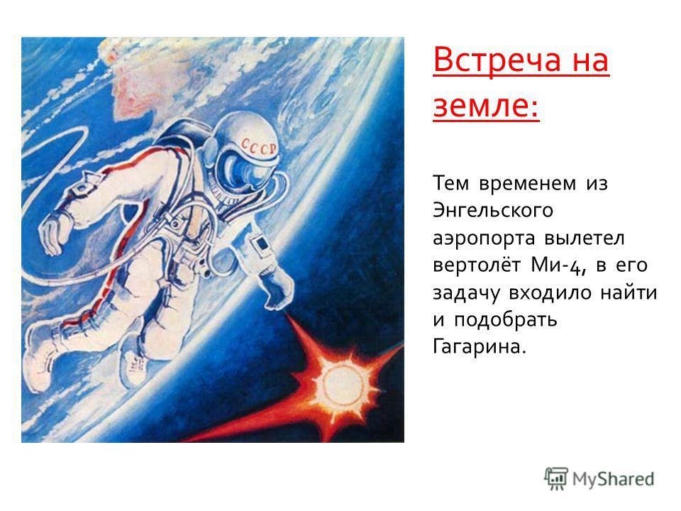 Встреча на земле: Тем временем из Энгельского аэропорта вылетел вертолёт Ми-4, в его задачу входило найти и подобрать Гагарина.